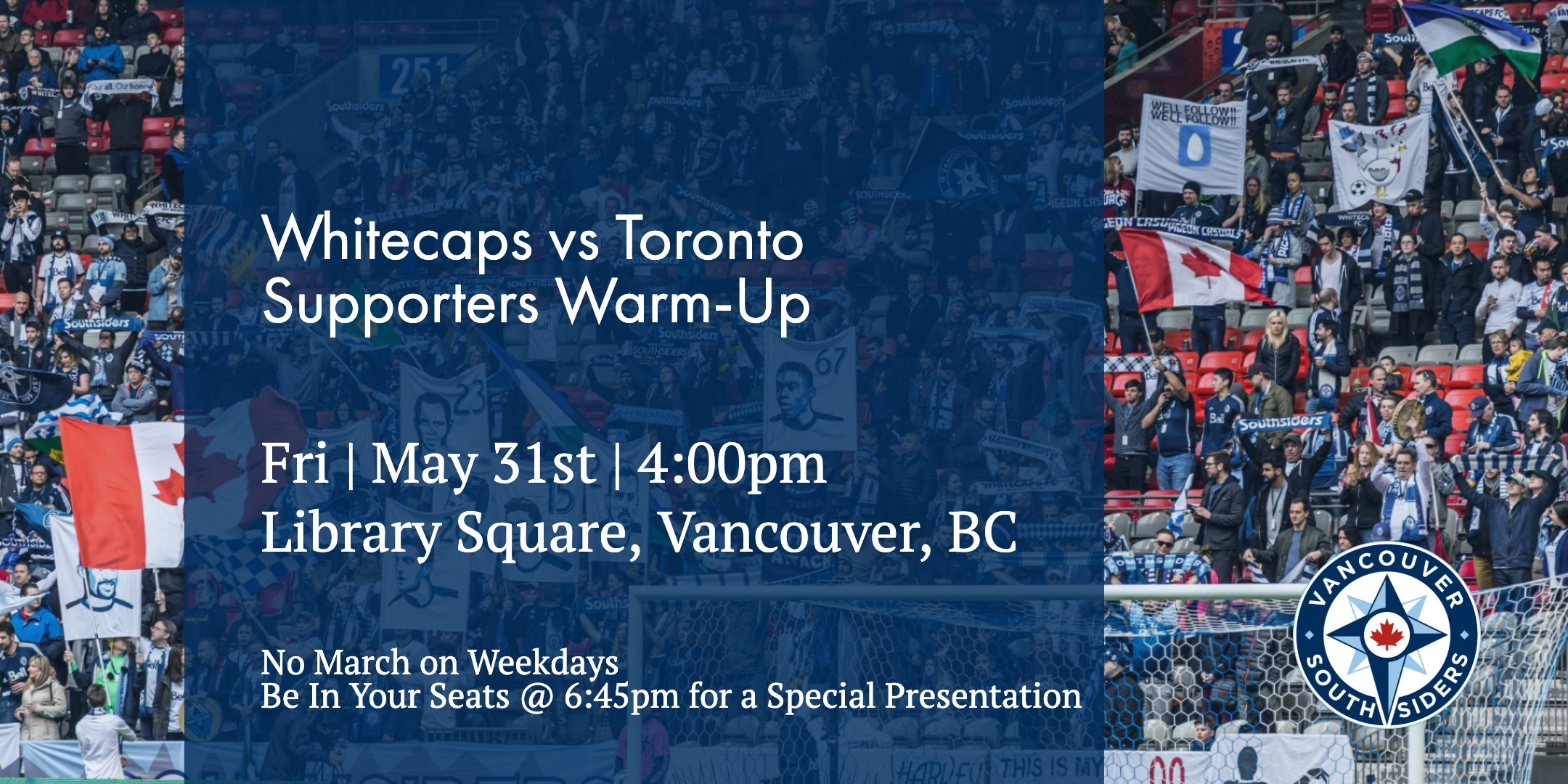 Whitecaps vs Toronto, May 31st. No march on weekdays. Be in the stadium at 6:45 for a special presentation